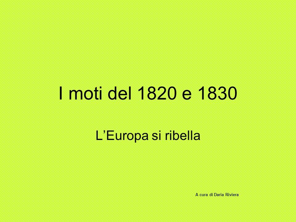 I moti del 1820 e 1830 LEuropa si ribella A cura di Daria Riviera