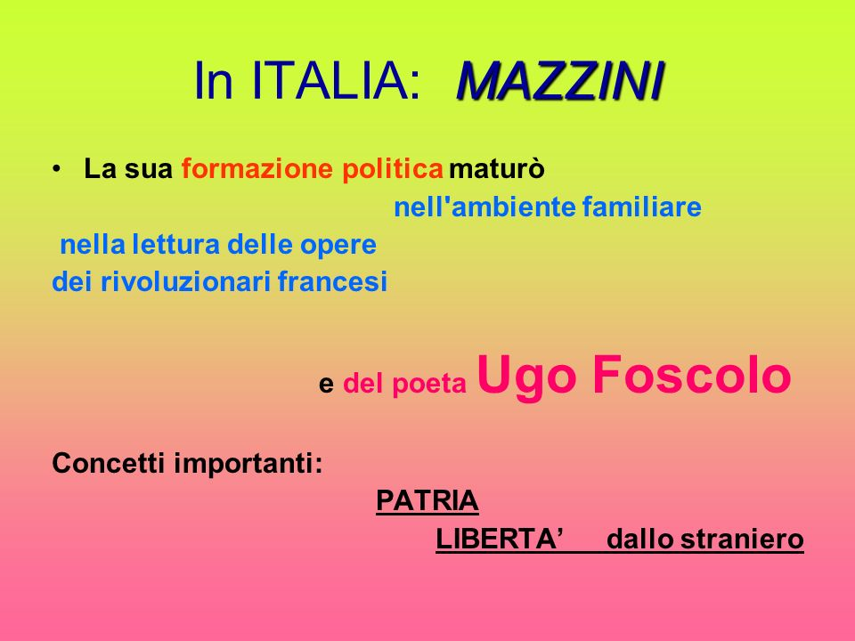 MAZZINI In ITALIA: MAZZINI La sua formazione politica maturò nell ambiente familiare nella lettura delle opere dei rivoluzionari francesi e del poeta Ugo Foscolo Concetti importanti: PATRIA LIBERTA dallo straniero