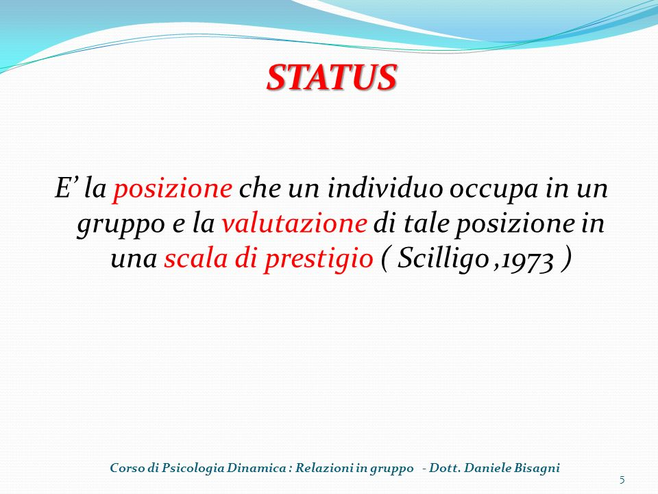 E la posizione che un individuo occupa in un gruppo e la valutazione di tale posizione in una scala di prestigio ( Scilligo,1973 ) 5 STATUS Corso di Psicologia Dinamica : Relazioni in gruppo - Dott.