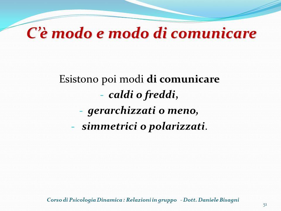 Esistono poi modi di comunicare - caldi o freddi, - gerarchizzati o meno, - simmetrici o polarizzati. 51 Cè modo e modo di comunicare Corso di Psicolo