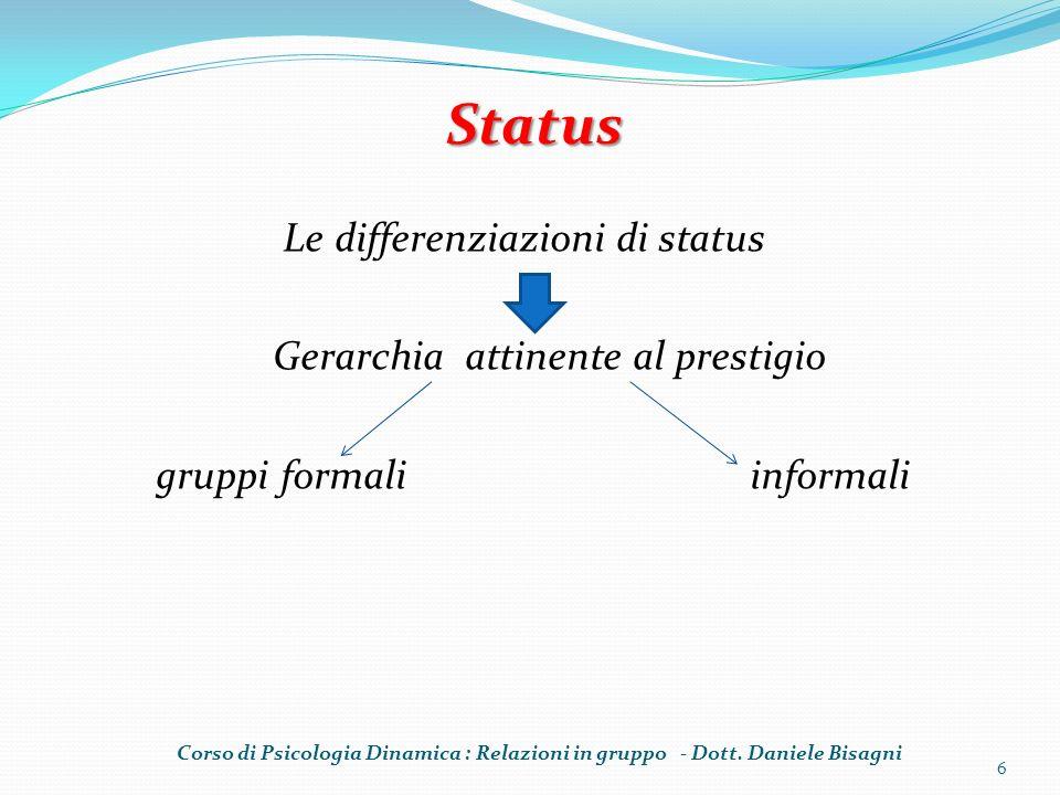 Le differenziazioni di status Gerarchia attinente al prestigio gruppi formali informali 6 Status Corso di Psicologia Dinamica : Relazioni in gruppo - Dott.