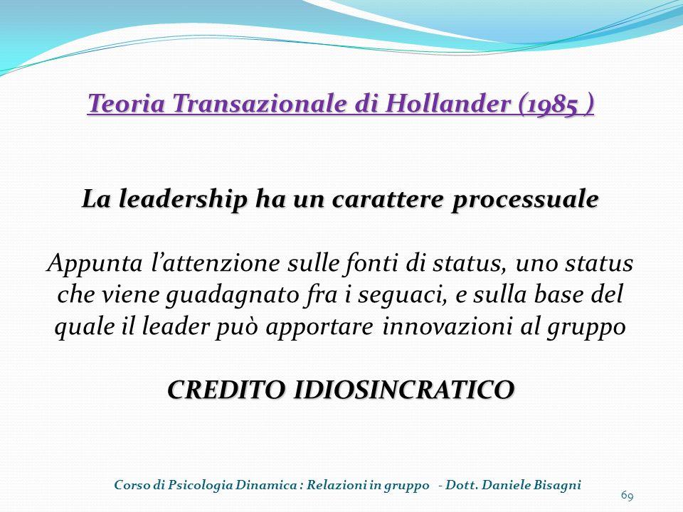 69 Teoria Transazionale di Hollander (1985 ) La leadership ha un carattere processuale Appunta lattenzione sulle fonti di status, uno status che viene guadagnato fra i seguaci, e sulla base del quale il leader può apportare innovazioni al gruppo CREDITO IDIOSINCRATICO Corso di Psicologia Dinamica : Relazioni in gruppo - Dott.