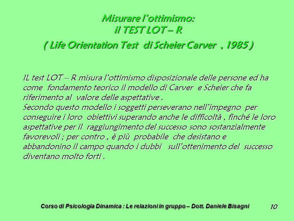 10 Misurare lottimismo: il TEST LOT – R ( Life Orientation Test di Scheier Carver, 1985 ) IL test LOT – R misura lottimismo disposizionale delle persone ed ha come fondamento teorico il modello di Carver e Scheier che fa riferimento al valore delle aspettative.