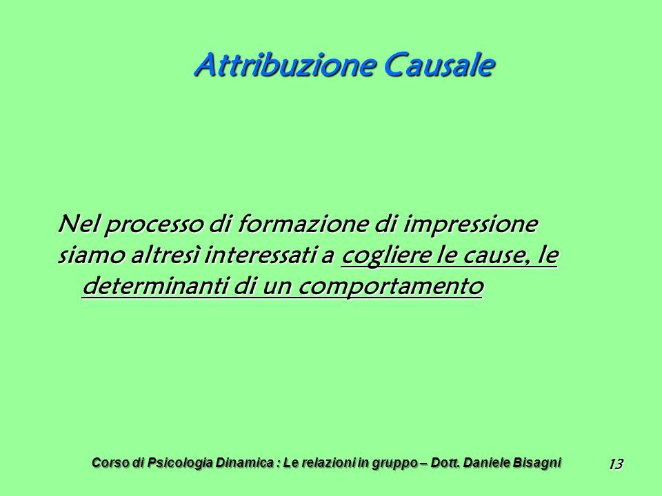 13 Attribuzione Causale Nel processo di formazione di impressione siamo altresì interessati a cogliere le cause, le determinanti di un comportamento Corso di Psicologia Dinamica : Le relazioni in gruppo – Dott.