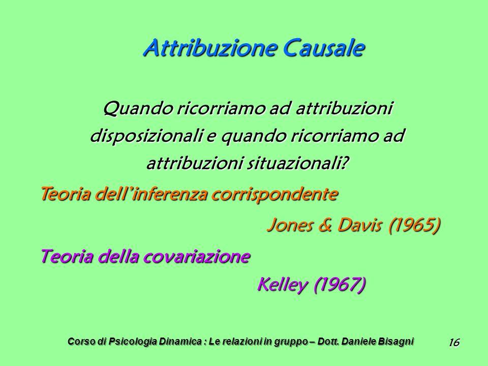 16 Attribuzione Causale Quando ricorriamo ad attribuzioni disposizionali e quando ricorriamo ad attribuzioni situazionali.