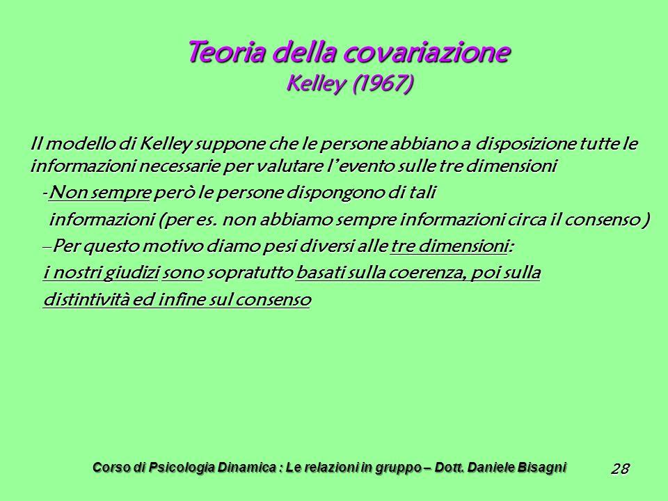 28 Teoria della covariazione Kelley (1967) Il modello di Kelley suppone che le persone abbiano a disposizione tutte le informazioni necessarie per valutare levento sulle tre dimensioni -Non sempre però le persone dispongono di tali informazioni (per es.