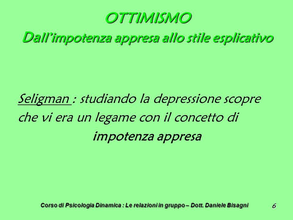 6 OTTIMISMO Da llimpotenza appresa allo stile esplicativo Seligman : studiando la depressione scopre che vi era un legame con il concetto di impotenza appresa Corso di Psicologia Dinamica : Le relazioni in gruppo – Dott.