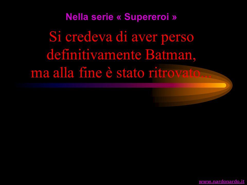 Si credeva di aver perso definitivamente Batman, ma alla fine è stato ritrovato... Nella serie « Supereroi » www.nardonardo.it