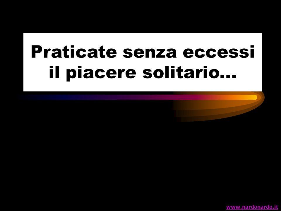 Praticate senza eccessi il piacere solitario... www.nardonardo.it