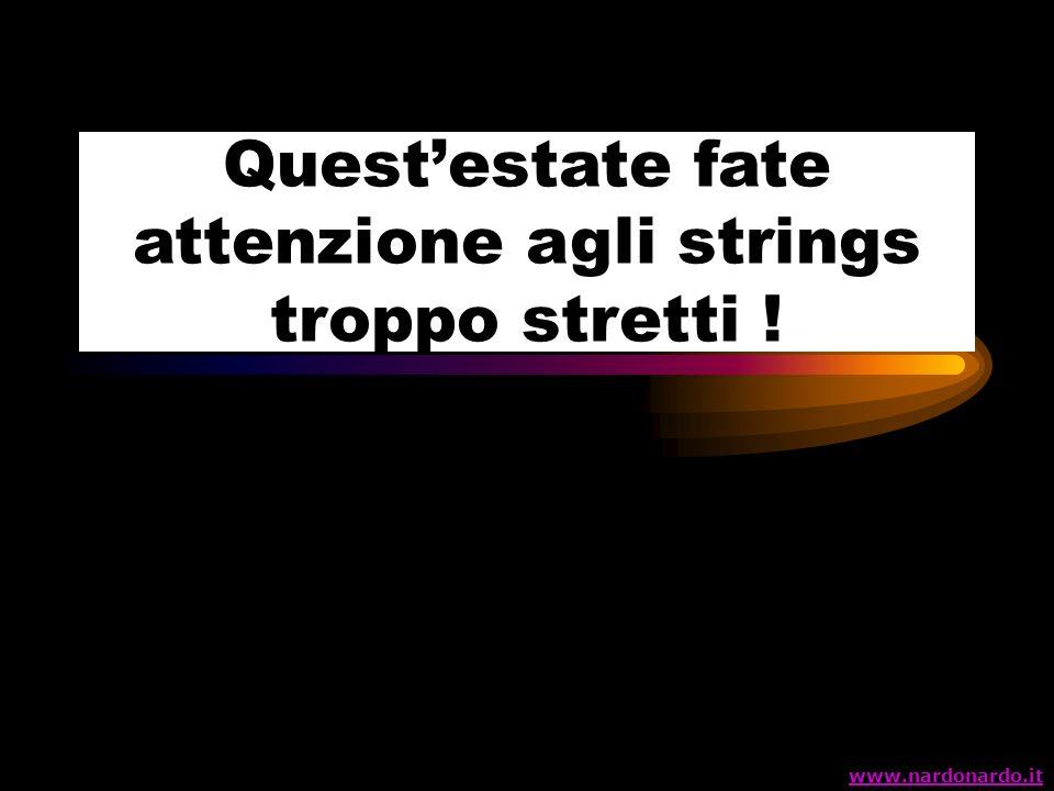 Questestate fate attenzione agli strings troppo stretti ! www.nardonardo.it