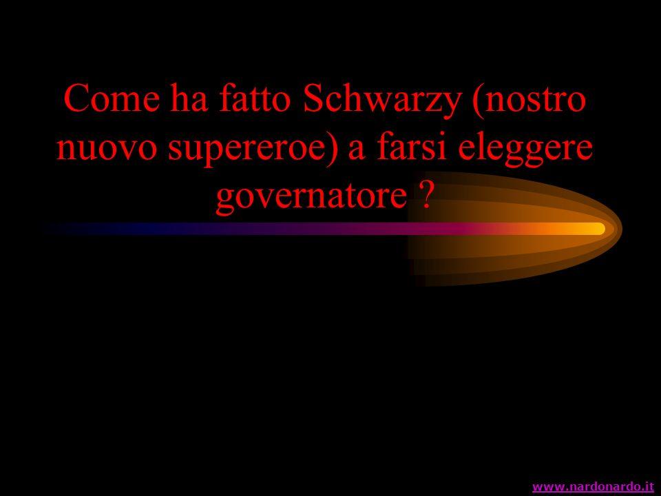 Come ha fatto Schwarzy (nostro nuovo supereroe) a farsi eleggere governatore ? www.nardonardo.it