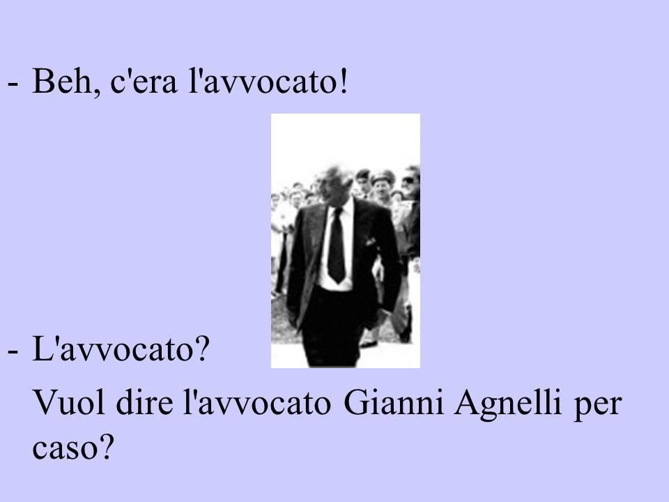 -Beh, c'era l'avvocato! -L'avvocato? Vuol dire l'avvocato Gianni Agnelli per caso?
