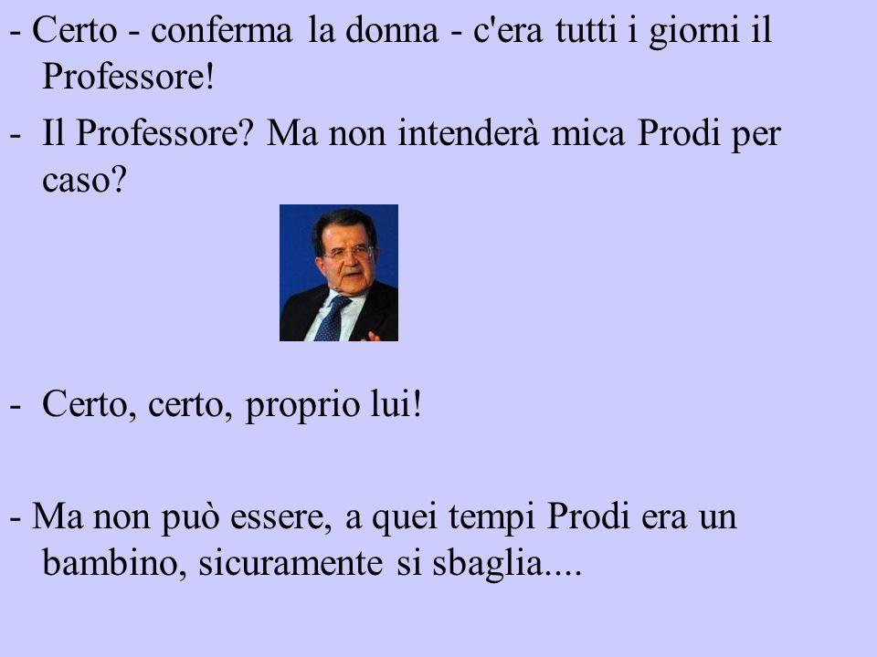 - Certo - conferma la donna - c'era tutti i giorni il Professore! -Il Professore? Ma non intenderà mica Prodi per caso? -Certo, certo, proprio lui! -