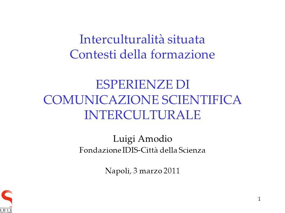 1 Interculturalità situata Contesti della formazione ESPERIENZE DI COMUNICAZIONE SCIENTIFICA INTERCULTURALE Luigi Amodio Fondazione IDIS-Città della Scienza Napoli, 3 marzo 2011