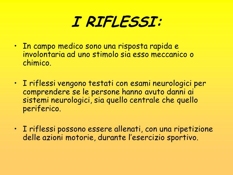 I RIFLESSI: In campo medico sono una risposta rapida e involontaria ad uno stimolo sia esso meccanico o chimico. I riflessi vengono testati con esami