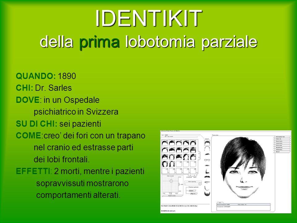 IDENTIKIT della prima lobotomia parziale QUANDO: 1890 CHI: Dr. Sarles DOVE: in un Ospedale psichiatrico in Svizzera SU DI CHI: sei pazienti COME:creo