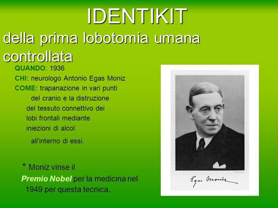 IDENTIKIT della prima lobotomia umana controllata QUANDO: 1936 CHI: neurologo Antonio Egas Moniz COME: trapanazione in vari punti del cranio e la dist
