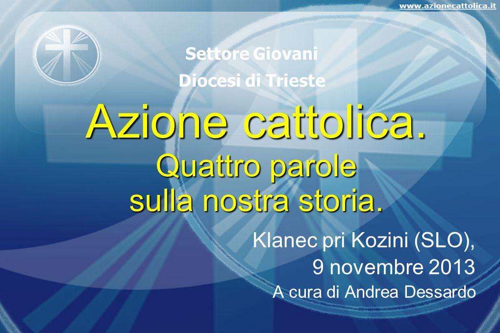 Azione cattolica. Quattro parole sulla nostra storia. Klanec pri Kozini (SLO), 9 novembre 2013 A cura di Andrea Dessardo Settore Giovani Diocesi di Tr