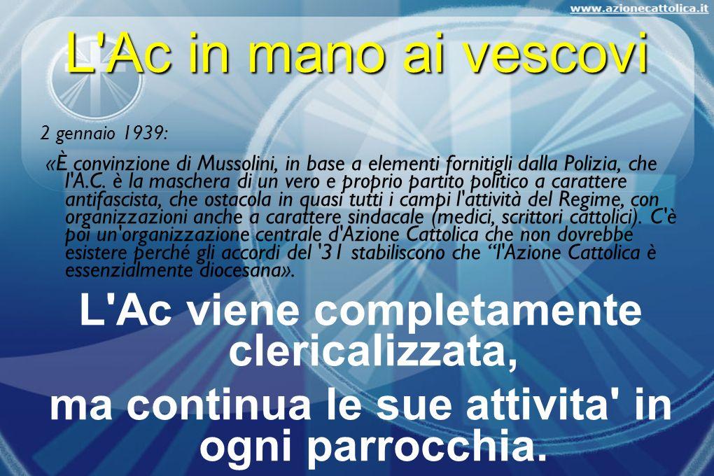L'Ac in mano ai vescovi 2 gennaio 1939: «È convinzione di Mussolini, in base a elementi fornitigli dalla Polizia, che l'A.C. è la maschera di un vero
