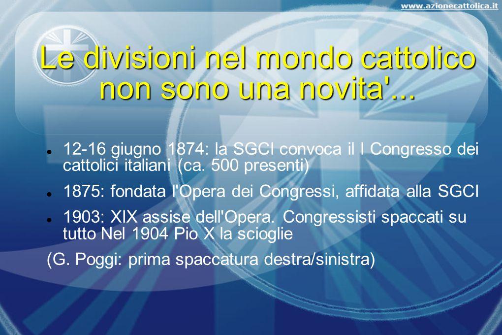 Le divisioni nel mondo cattolico non sono una novita'... 12-16 giugno 1874: la SGCI convoca il I Congresso dei cattolici italiani (ca. 500 presenti) 1