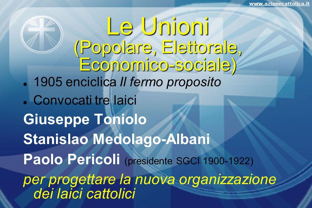 Le Unioni (Popolare, Elettorale, Economico-sociale) 1905 enciclica Il fermo proposito Convocati tre laici Giuseppe Toniolo Stanislao Medolago-Albani P