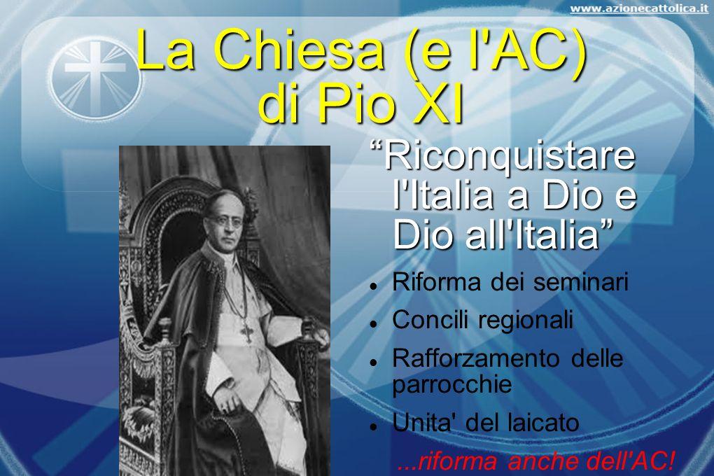 La Chiesa (e l'AC) di Pio XI Riconquistare l'Italia a Dio e Dio all'Italia Riforma dei seminari Concili regionali Rafforzamento delle parrocchie Unita