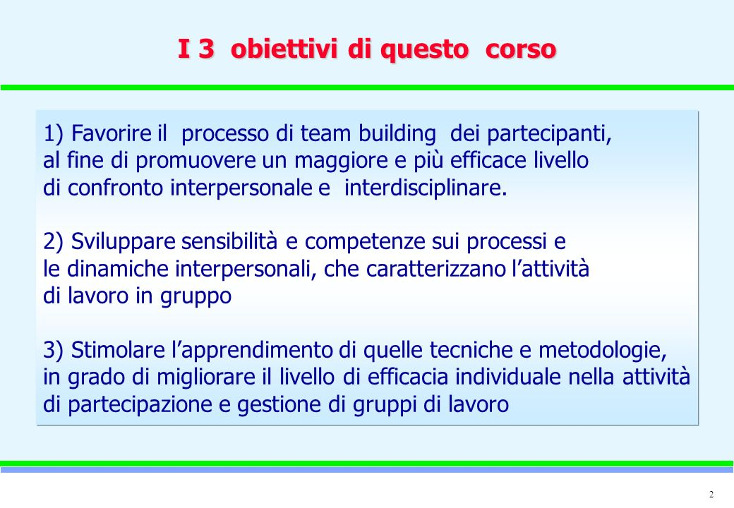 2 I 3 obiettivi di questo corso 1) Favorire il processo di team building dei partecipanti, al fine di promuovere un maggiore e più efficace livello di confronto interpersonale e interdisciplinare.