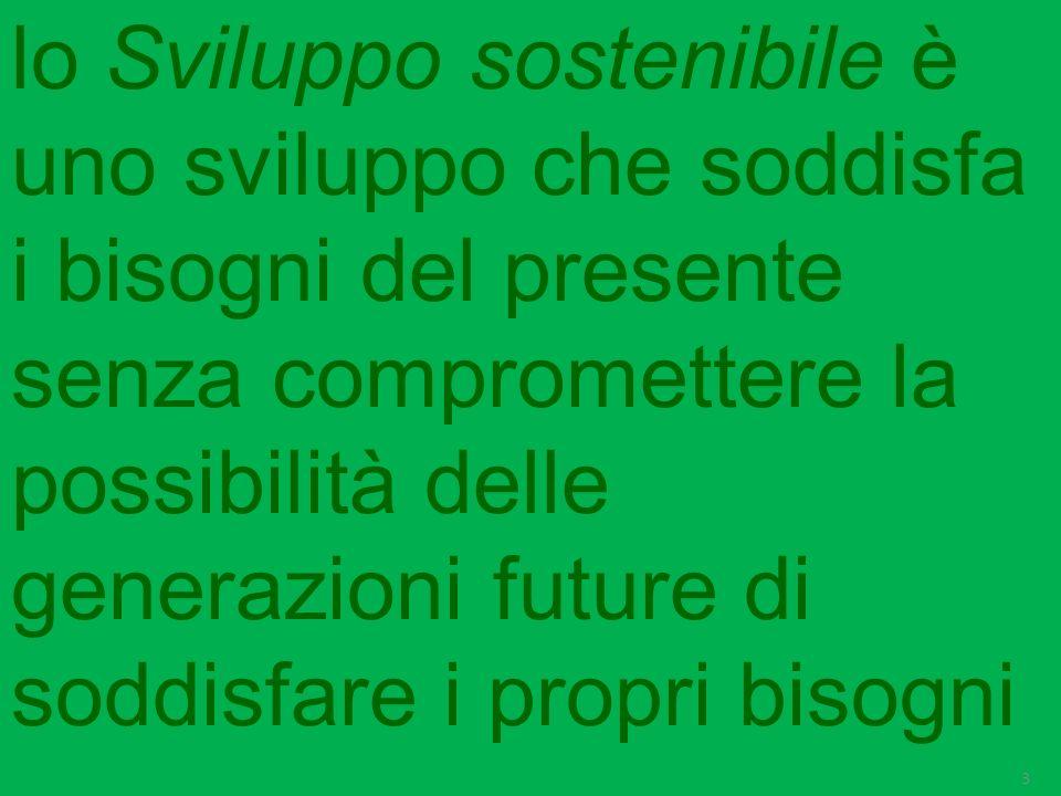 lo Sviluppo sostenibile è uno sviluppo che soddisfa i bisogni del presente senza compromettere la possibilità delle generazioni future di soddisfare i