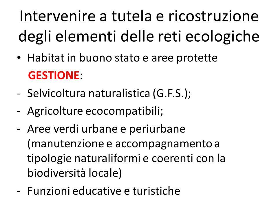 Intervenire a tutela e ricostruzione degli elementi delle reti ecologiche Habitat in buono stato e aree protette GESTIONE: -Selvicoltura naturalistica
