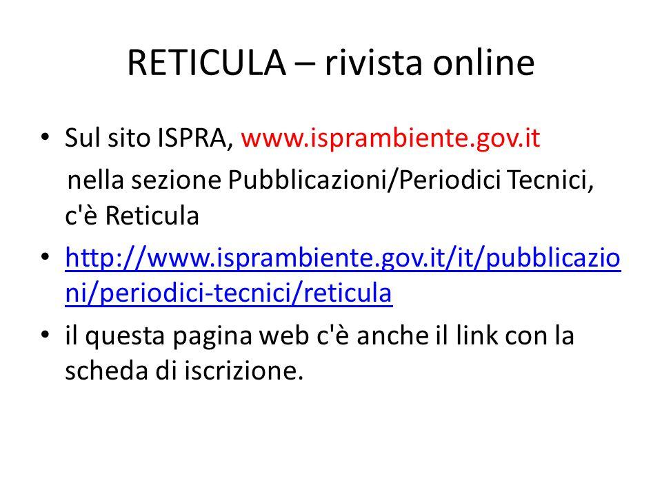 RETICULA – rivista online Sul sito ISPRA, www.isprambiente.gov.it nella sezione Pubblicazioni/Periodici Tecnici, c'è Reticula http://www.isprambiente.