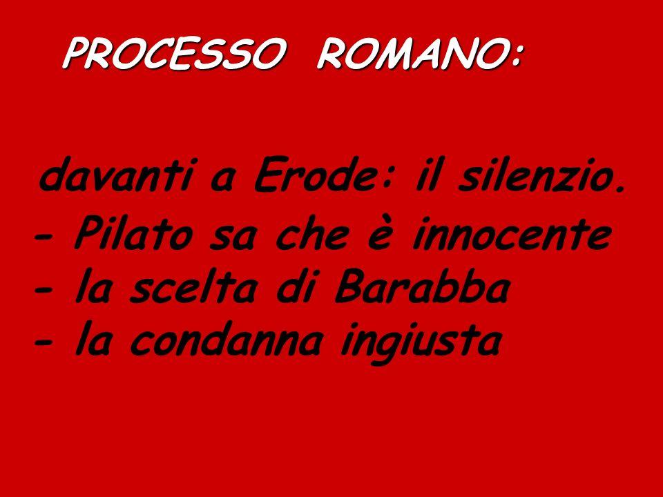 PROCESSO ROMANO: PROCESSO ROMANO: davanti a Erode: il silenzio. - Pilato sa che è innocente - la scelta di Barabba - la condanna ingiusta