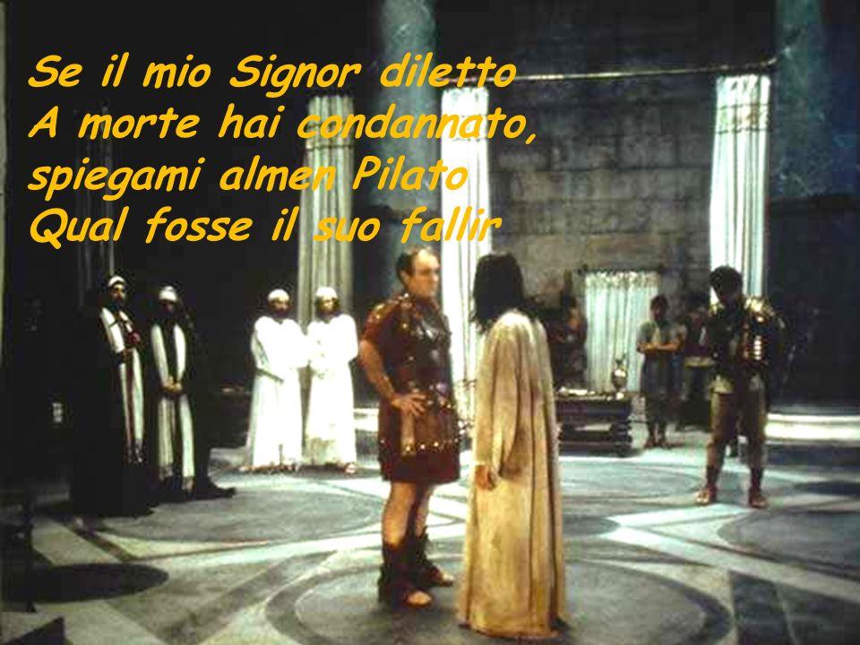 Se il mio Signor diletto A morte hai condannato, spiegami almen Pilato Qual fosse il suo fallir