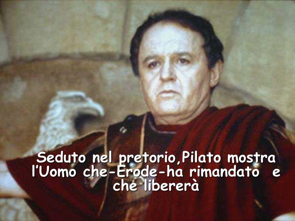 Seduto nel pretorio,Pilato mostra lUomo che-Erode-ha rimandato e che libererà