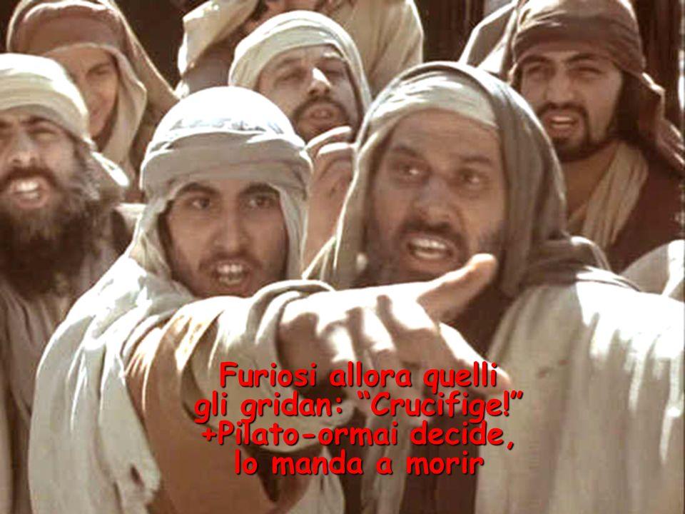 Furiosi allora quelli gli gridan: Crucifige! +Pilato-ormai decide, lo manda a morir