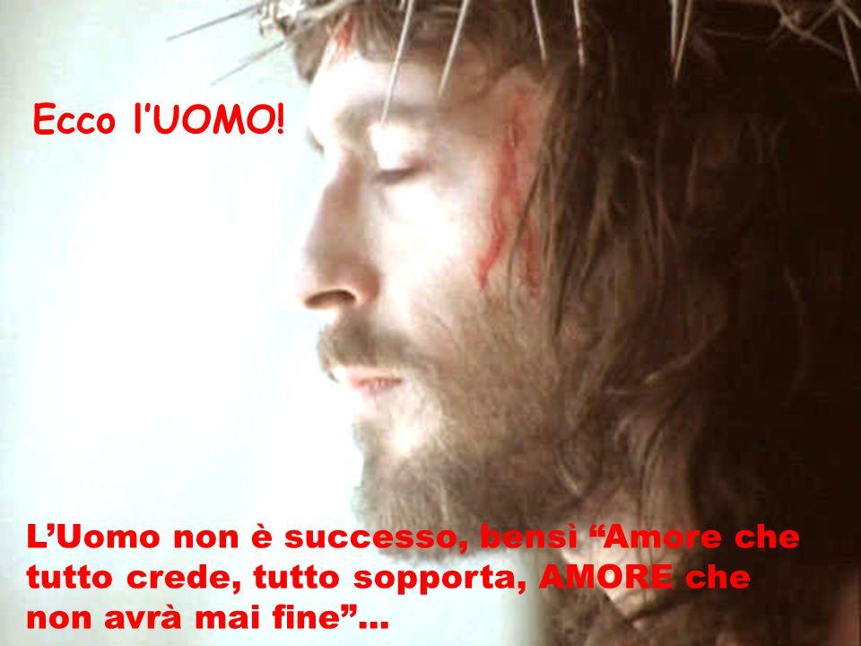 Ecco lUOMO! LUomo non è successo, bensì Amore che tutto crede, tutto sopporta, AMORE che non avrà mai fine...