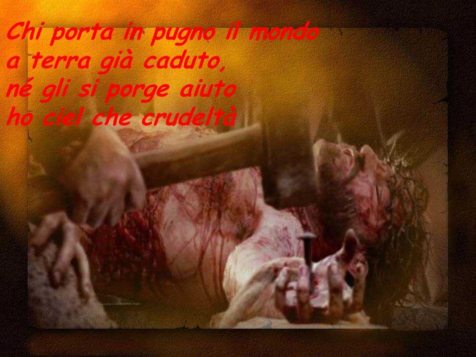 Chi porta in pugno il mondo a terra già caduto, né gli si porge aiuto ho ciel che crudeltà
