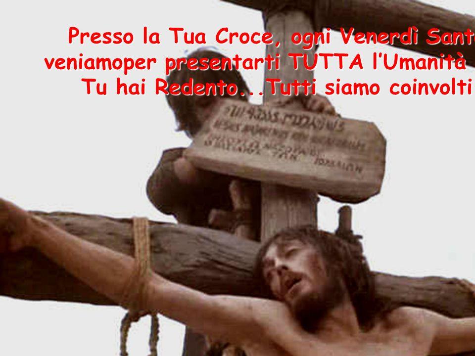 Presso la Tua Croce, ogni Venerdì Santo veniamoper presentarti TUTTA lUmanità che Tu hai Redento...Tutti siamo coinvolti