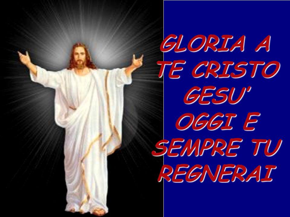 GLORIA A TE CRISTO GESU OGGI E SEMPRE TU REGNERAI