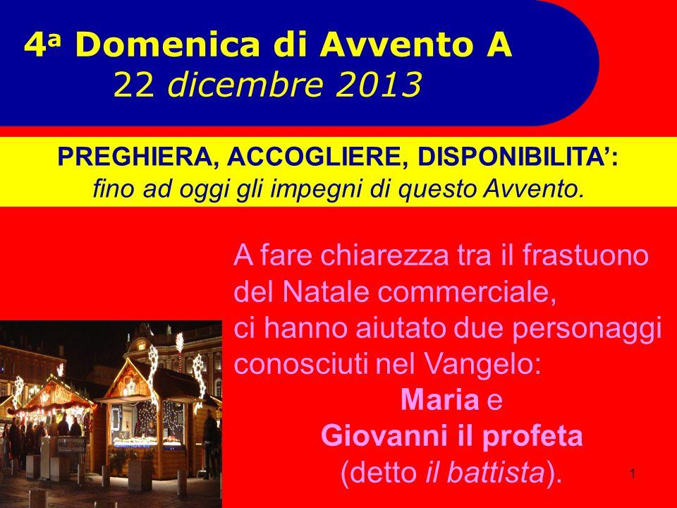 1 4 a Domenica di Avvento A 22 dicembre 2013 A fare chiarezza tra il frastuono del Natale commerciale, ci hanno aiutato due personaggi conosciuti nel Vangelo: Maria e Giovanni il profeta (detto il battista).