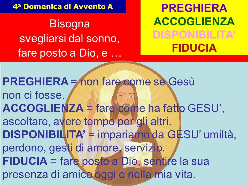 16 4 a Domenica di Avvento A Bisogna svegliarsi dal sonno, fare posto a Dio, e … PREGHIERA ACCOGLIENZA DISPONIBILITA FIDUCIA PREGHIERA = non fare come se Gesù non ci fosse.