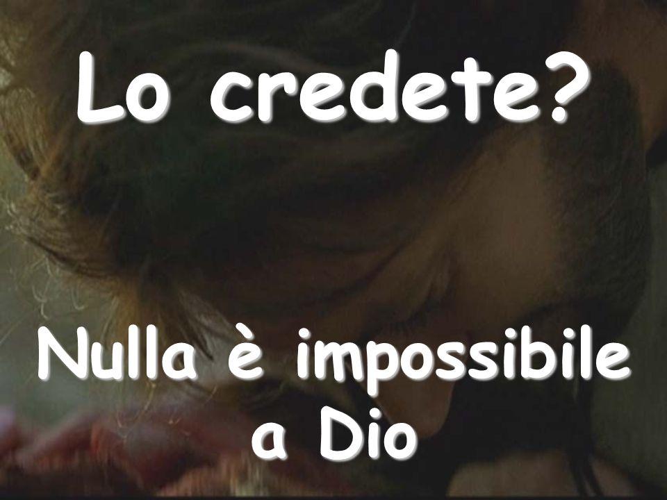 Lo credete? Nulla è impossibile a Dio