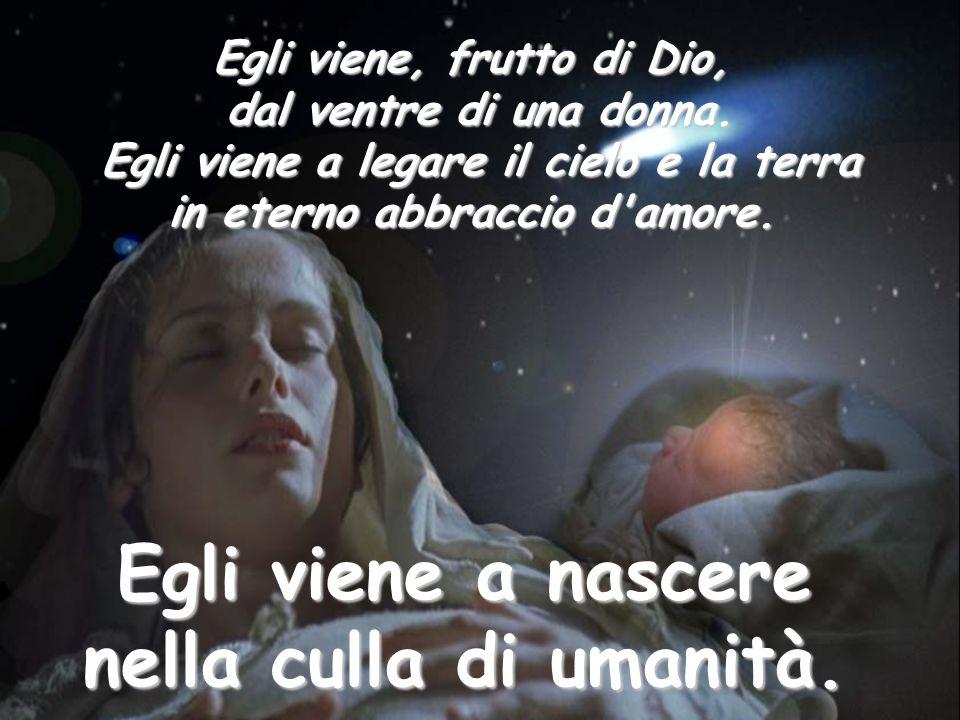 Egli viene, frutto di Dio, dal ventre di una donna. Egli viene a legare il cielo e la terra Egli viene a legare il cielo e la terra in eterno abbracci