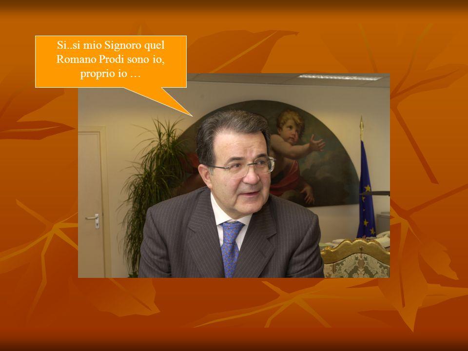 Si..si mio Signoro quel Romano Prodi sono io, proprio io …