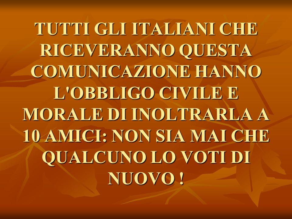 TUTTI GLI ITALIANI CHE RICEVERANNO QUESTA COMUNICAZIONE HANNO L'OBBLIGO CIVILE E MORALE DI INOLTRARLA A 10 AMICI: NON SIA MAI CHE QUALCUNO LO VOTI DI