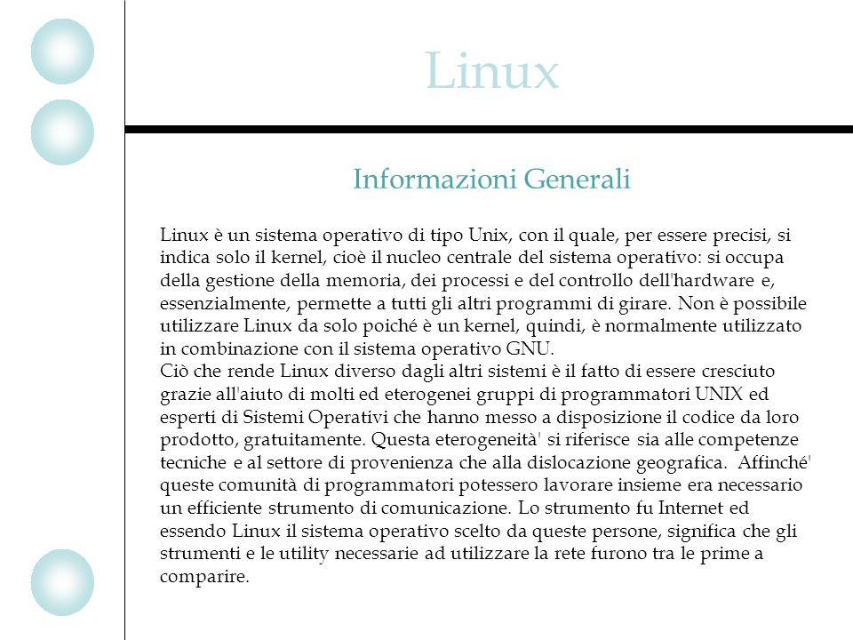 Linux Linux è un sistema operativo di tipo Unix, con il quale, per essere precisi, si indica solo il kernel, cioè il nucleo centrale del sistema operativo: si occupa della gestione della memoria, dei processi e del controllo dell hardware e, essenzialmente, permette a tutti gli altri programmi di girare.