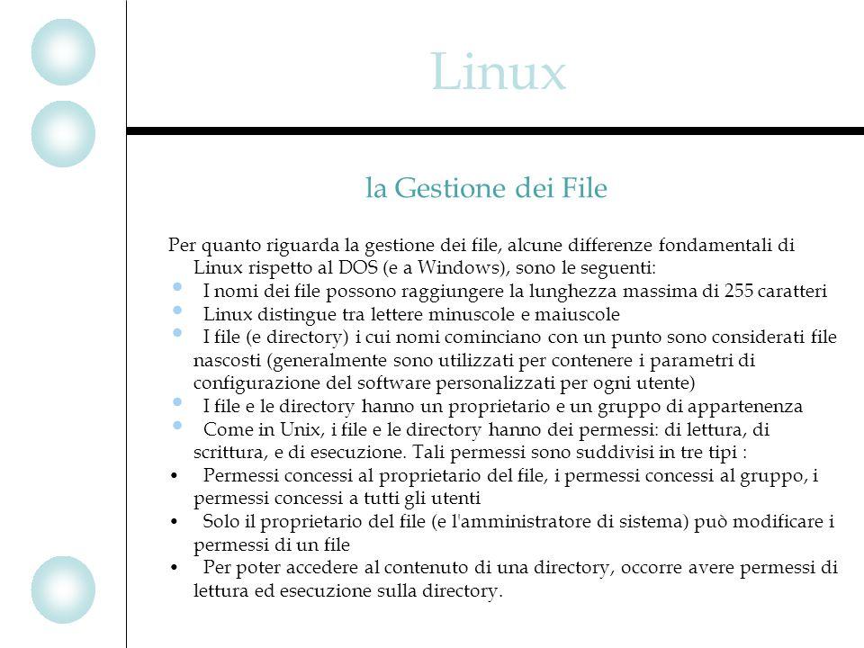Per quanto riguarda la gestione dei file, alcune differenze fondamentali di Linux rispetto al DOS (e a Windows), sono le seguenti: I nomi dei file possono raggiungere la lunghezza massima di 255 caratteri Linux distingue tra lettere minuscole e maiuscole I file (e directory) i cui nomi cominciano con un punto sono considerati file nascosti (generalmente sono utilizzati per contenere i parametri di configurazione del software personalizzati per ogni utente) I file e le directory hanno un proprietario e un gruppo di appartenenza Come in Unix, i file e le directory hanno dei permessi: di lettura, di scrittura, e di esecuzione.