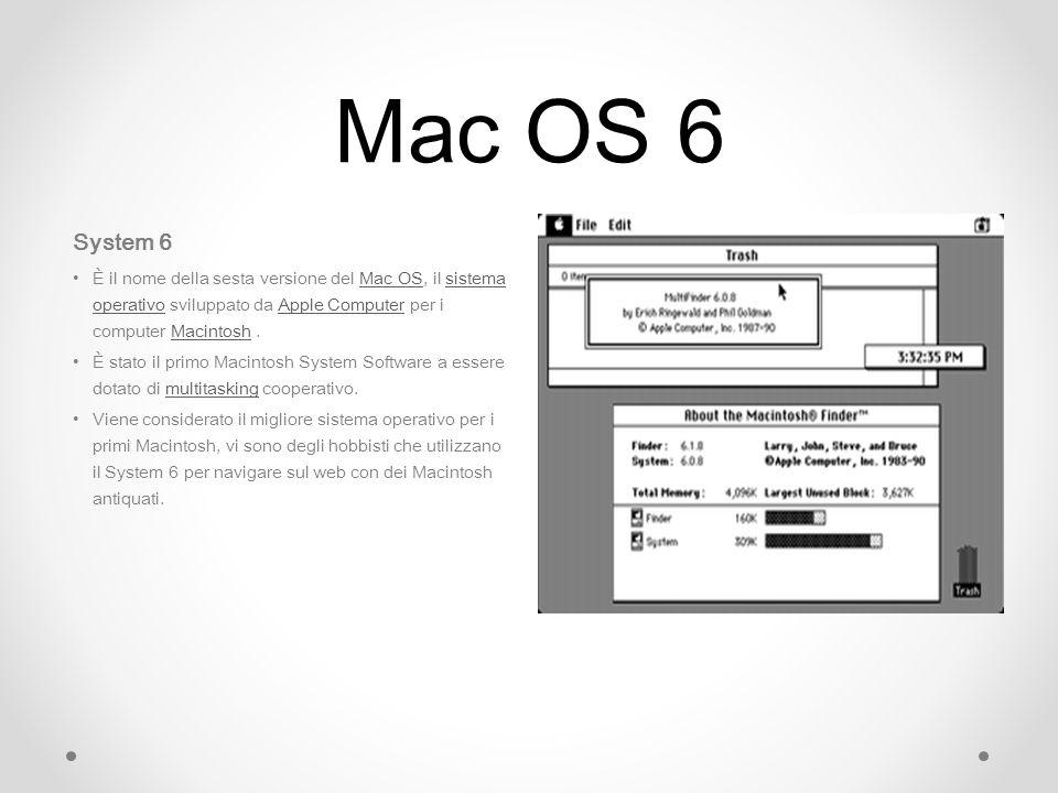 Mac OS 6 System 6 È il nome della sesta versione del Mac OS, il sistema operativo sviluppato da Apple Computer per i computer Macintosh.Mac OSsistema operativoApple ComputerMacintosh È stato il primo Macintosh System Software a essere dotato di multitasking cooperativo.multitasking Viene considerato il migliore sistema operativo per i primi Macintosh, vi sono degli hobbisti che utilizzano il System 6 per navigare sul web con dei Macintosh antiquati.