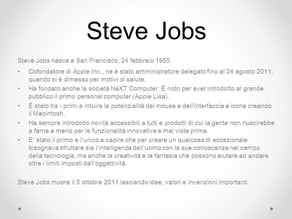 Steve Jobs Steve Jobs nasce a San Francisco, 24 febbraio 1955. Cofondatore di Apple Inc., ne è stato amministratore delegato fino al 24 agosto 2011, q