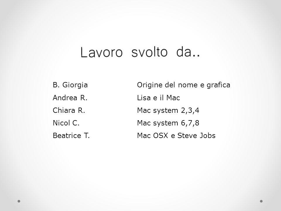 B. GiorgiaOrigine del nome e grafica Andrea R.Lisa e il Mac Chiara R.Mac system 2,3,4 Nicol C.Mac system 6,7,8 Beatrice T.Mac OSX e Steve Jobs