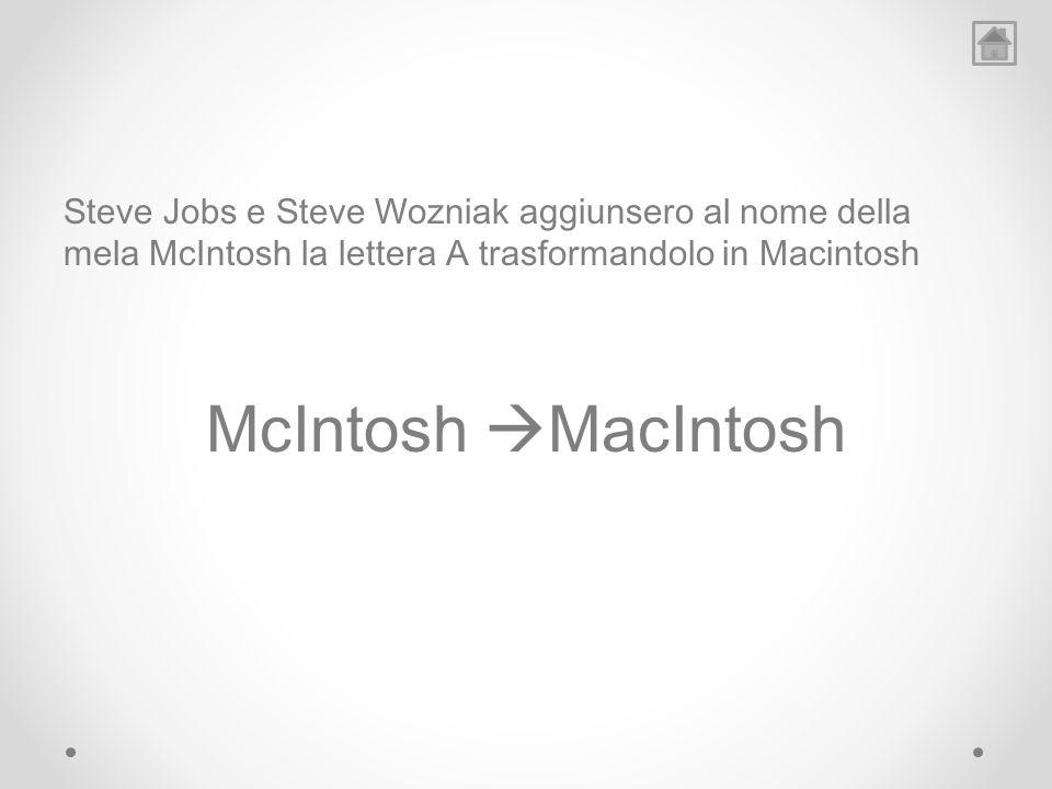 Steve Jobs e Steve Wozniak aggiunsero al nome della mela McIntosh la lettera A trasformandolo in Macintosh McIntosh MacIntosh